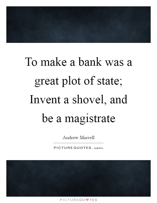 To make a bank was a great plot of state; Invent a shovel, and be a magistrate Picture Quote #1