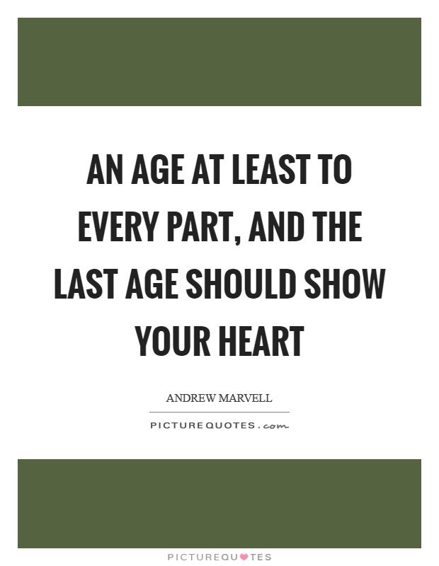 An age at least to every part, and the last age should show your heart Picture Quote #1