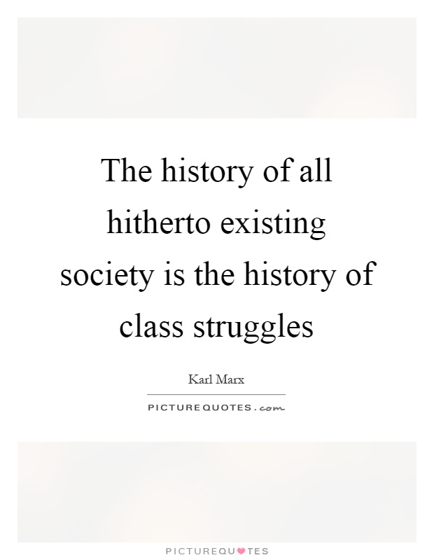 The history of all hitherto existing society is the history of class struggles Picture Quote #1