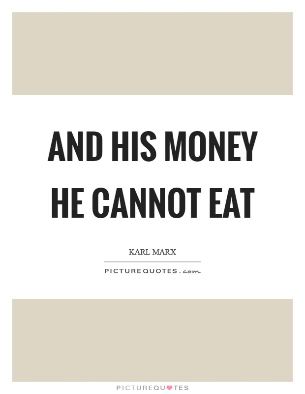And his money he cannot eat Picture Quote #1