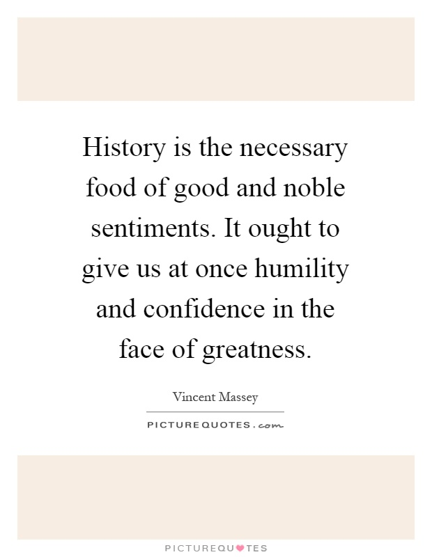 History is the necessary food of good and noble sentiments. It ought to give us at once humility and confidence in the face of greatness Picture Quote #1