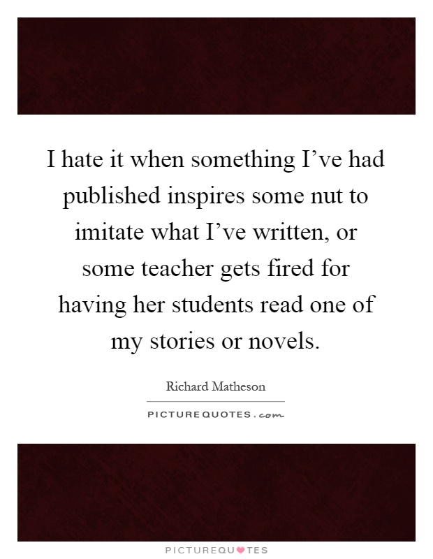 I hate it when something I've had published inspires some nut to imitate what I've written, or some teacher gets fired for having her students read one of my stories or novels Picture Quote #1