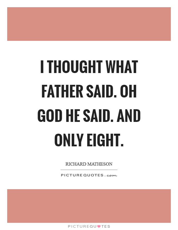 I thought what father said. Oh God he said. And only eight Picture Quote #1
