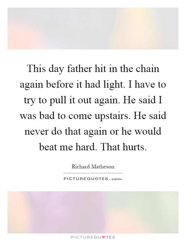 This day father hit in the chain again before it had light. I have to try to pull it out again. He said I was bad to come upstairs. He said never do that again or he would beat me hard. That hurts Picture Quote #1