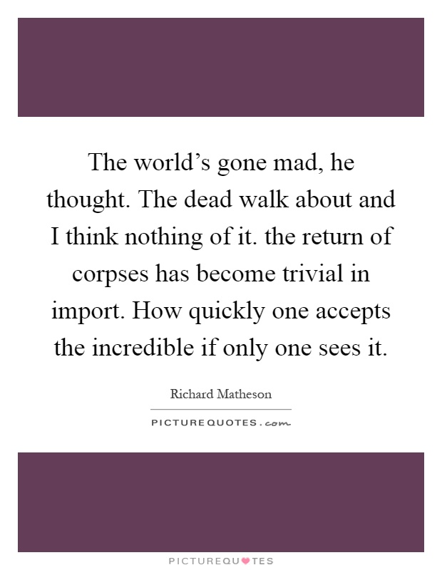 The world's gone mad, he thought. The dead walk about and I think nothing of it. the return of corpses has become trivial in import. How quickly one accepts the incredible if only one sees it Picture Quote #1