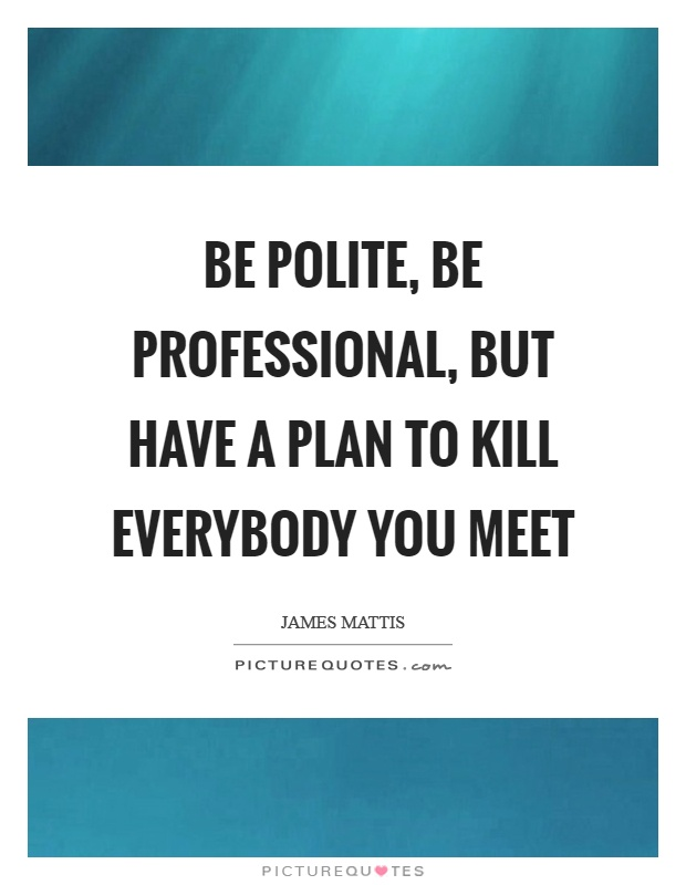 Be polite, be professional, but have a plan to kill everybody you meet Picture Quote #1