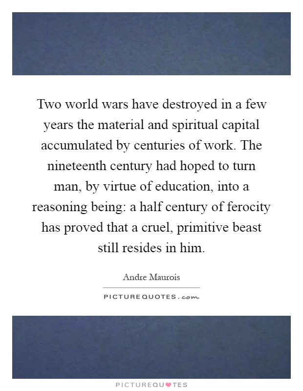 Two world wars have destroyed in a few years the material and spiritual capital accumulated by centuries of work. The nineteenth century had hoped to turn man, by virtue of education, into a reasoning being: a half century of ferocity has proved that a cruel, primitive beast still resides in him Picture Quote #1