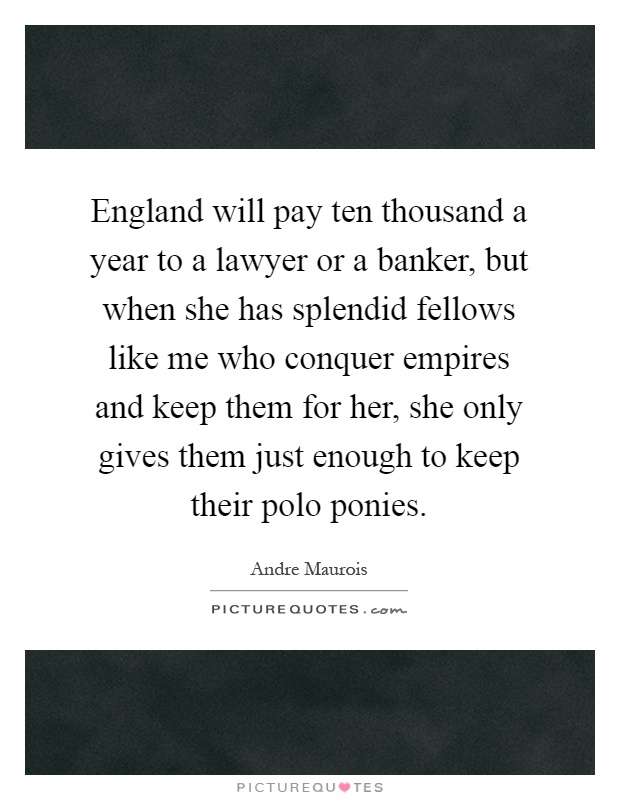 England will pay ten thousand a year to a lawyer or a banker, but when she has splendid fellows like me who conquer empires and keep them for her, she only gives them just enough to keep their polo ponies Picture Quote #1