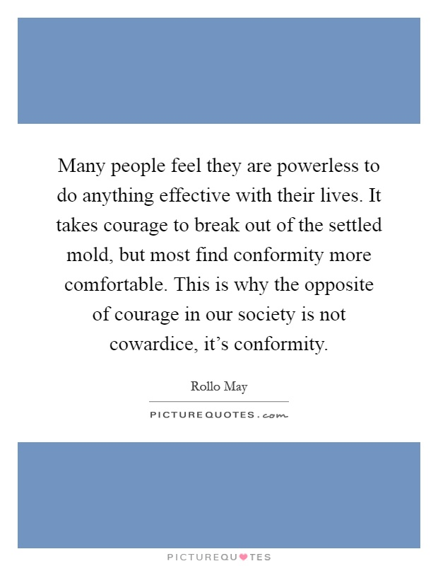 Many people feel they are powerless to do anything effective with their lives. It takes courage to break out of the settled mold, but most find conformity more comfortable. This is why the opposite of courage in our society is not cowardice, it's conformity Picture Quote #1