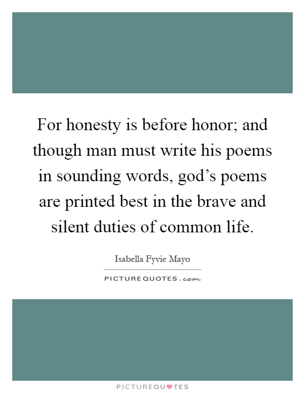 For honesty is before honor; and though man must write his poems in sounding words, god's poems are printed best in the brave and silent duties of common life Picture Quote #1