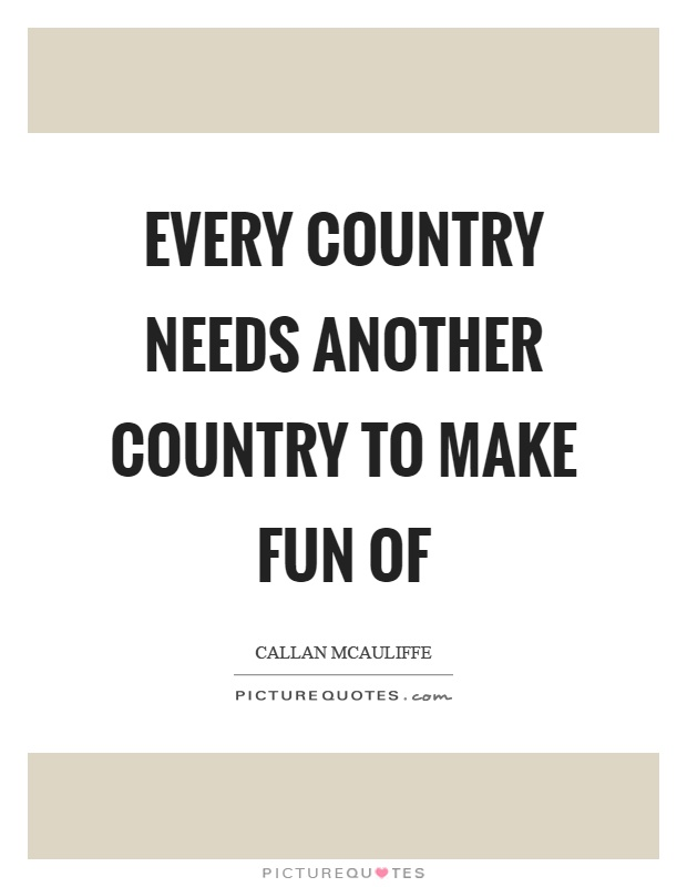 Every country needs another country to make fun of Picture Quote #1