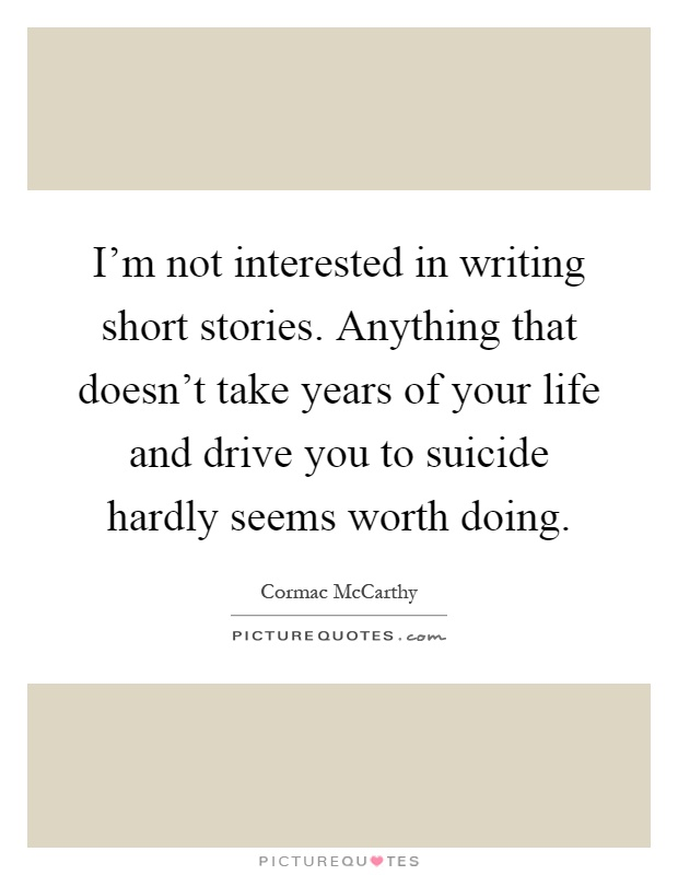 I'm not interested in writing short stories. Anything that doesn't take years of your life and drive you to suicide hardly seems worth doing Picture Quote #1