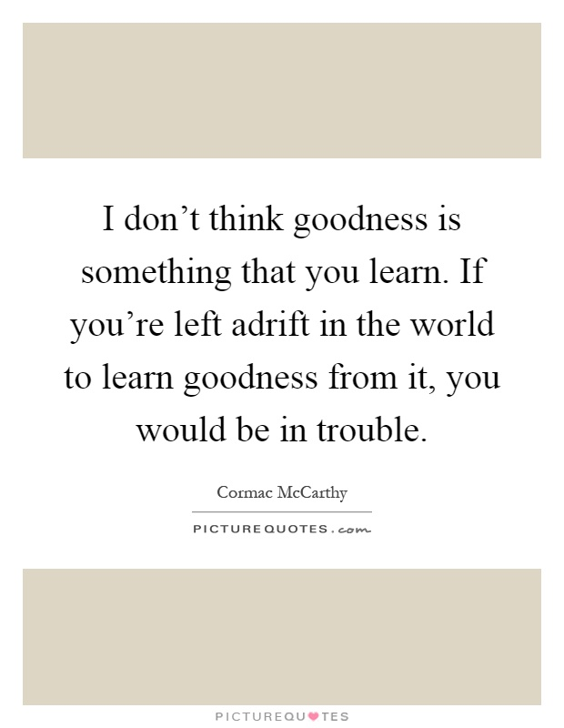 I don't think goodness is something that you learn. If you're left adrift in the world to learn goodness from it, you would be in trouble Picture Quote #1