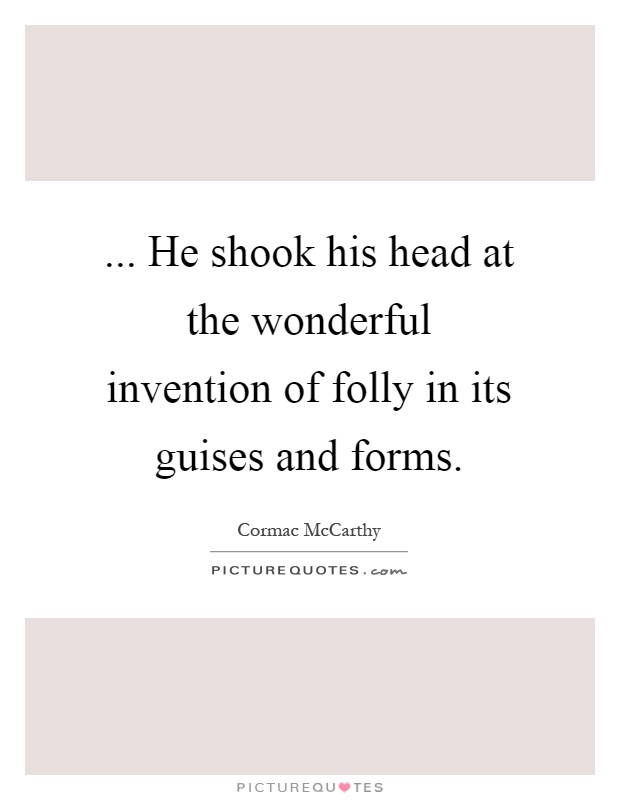 ... He shook his head at the wonderful invention of folly in its guises and forms Picture Quote #1