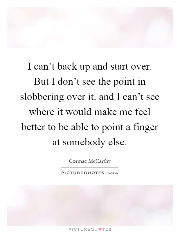 I can't back up and start over. But I don't see the point in slobbering over it. and I can't see where it would make me feel better to be able to point a finger at somebody else Picture Quote #1