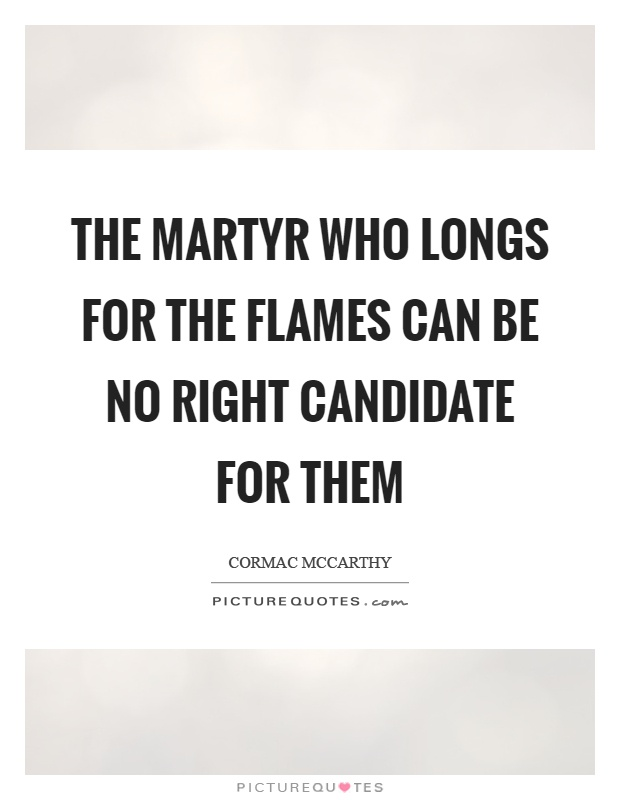 The martyr who longs for the flames can be no right candidate for them Picture Quote #1