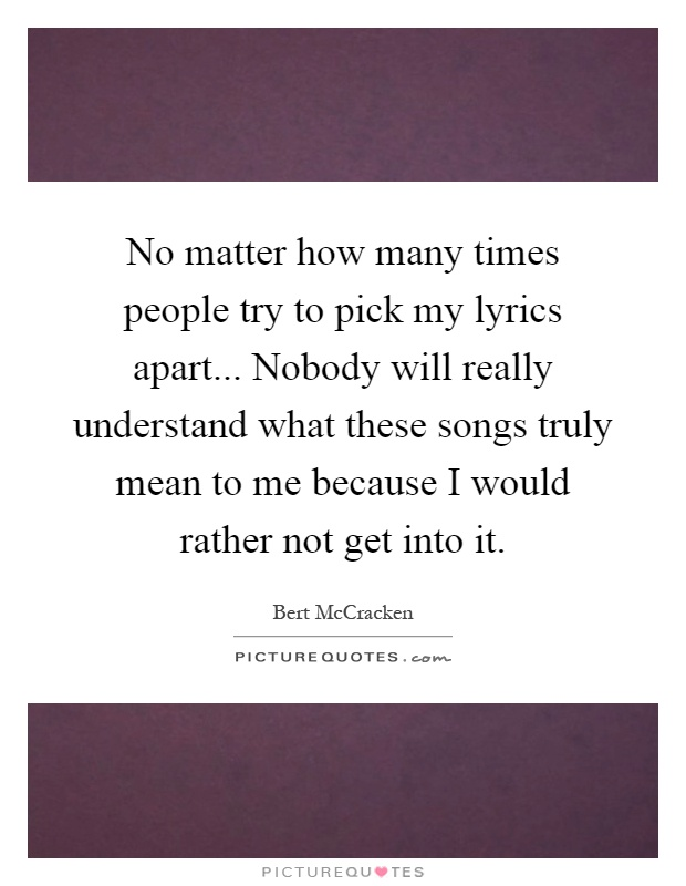No matter how many times people try to pick my lyrics apart... Nobody will really understand what these songs truly mean to me because I would rather not get into it Picture Quote #1