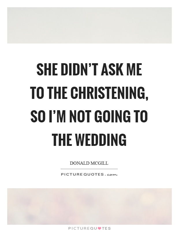 She didn't ask me to the christening, so I'm not going to the wedding Picture Quote #1