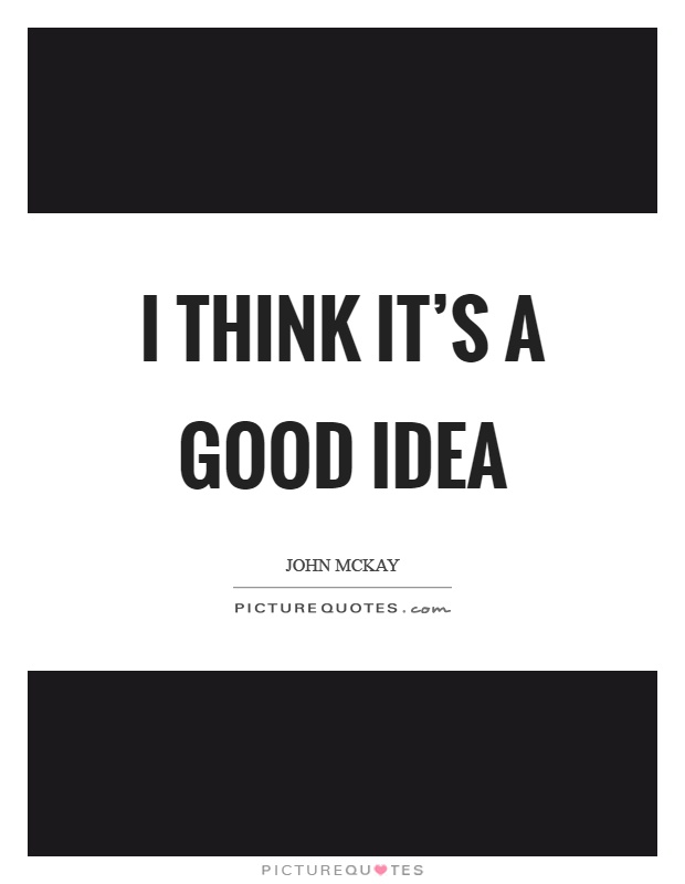 I think it's a good idea Picture Quote #1