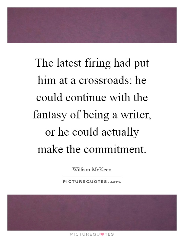 The latest firing had put him at a crossroads: he could continue with the fantasy of being a writer, or he could actually make the commitment Picture Quote #1