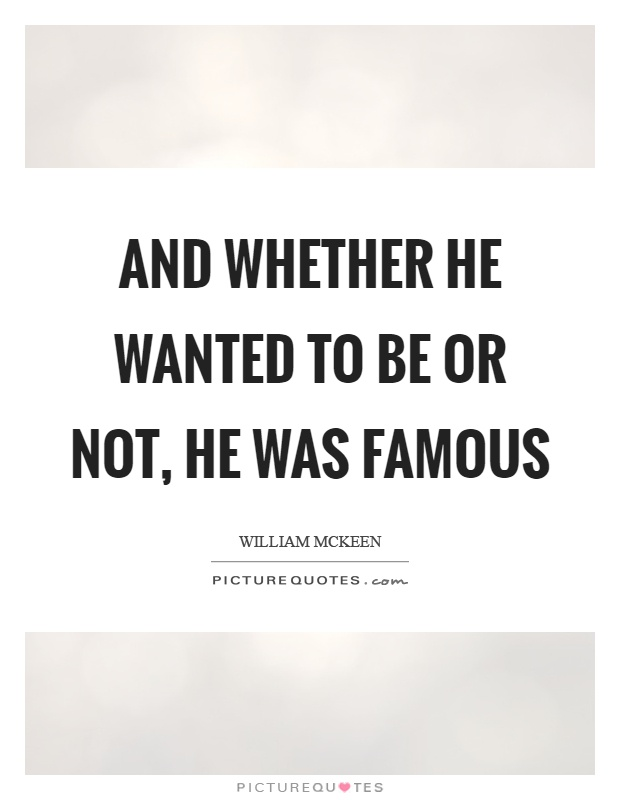 And whether he wanted to be or not, he was famous Picture Quote #1