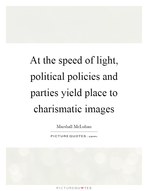 At the speed of light, political policies and parties yield place to charismatic images Picture Quote #1