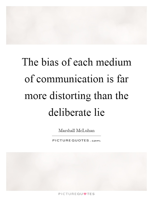 The bias of each medium of communication is far more distorting than the deliberate lie Picture Quote #1