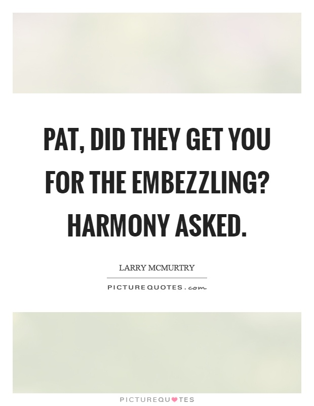 Pat, did they get you for the embezzling? Harmony asked Picture Quote #1
