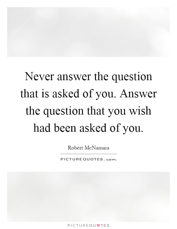 Never answer the question that is asked of you. Answer the question that you wish had been asked of you Picture Quote #1