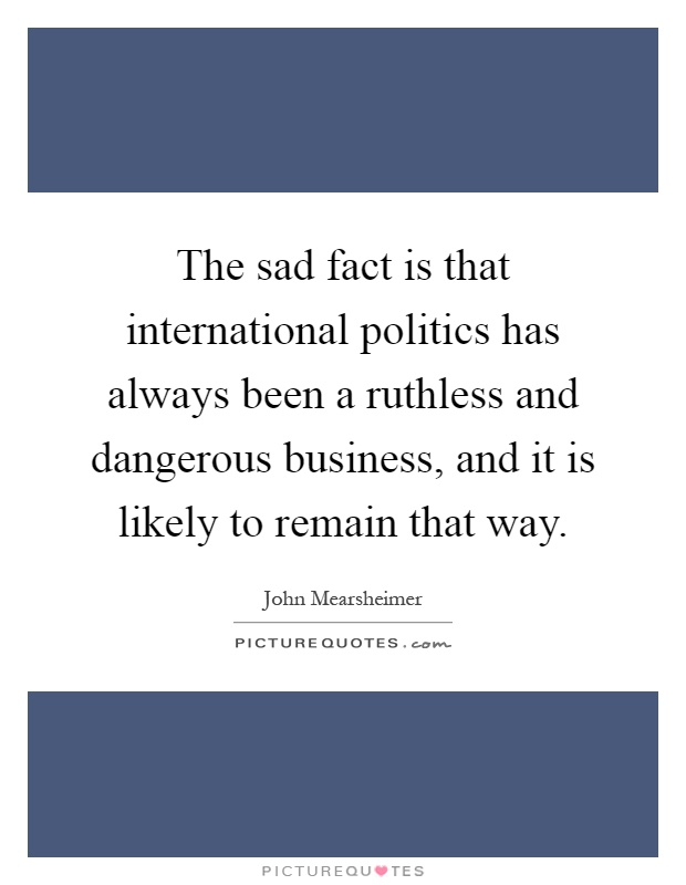 The sad fact is that international politics has always been a ruthless and dangerous business, and it is likely to remain that way Picture Quote #1