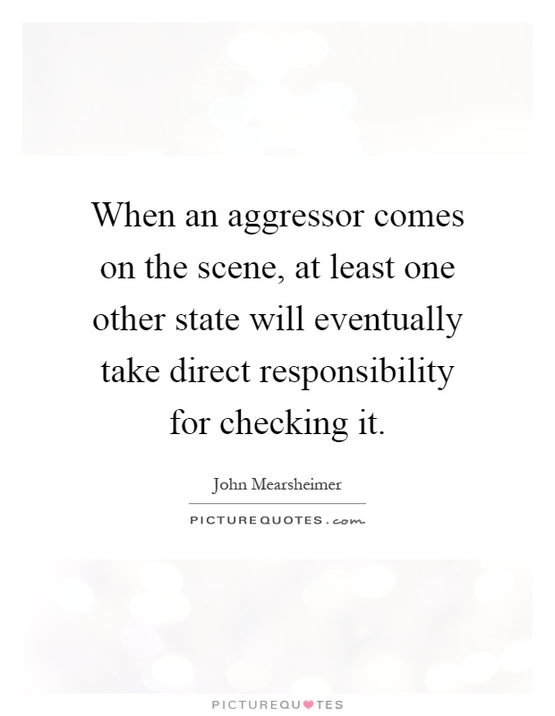 When an aggressor comes on the scene, at least one other state will eventually take direct responsibility for checking it Picture Quote #1