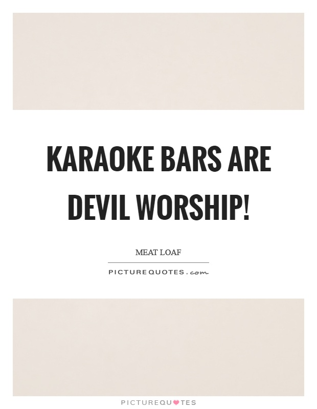 Karaoke bars are devil worship! Picture Quote #1