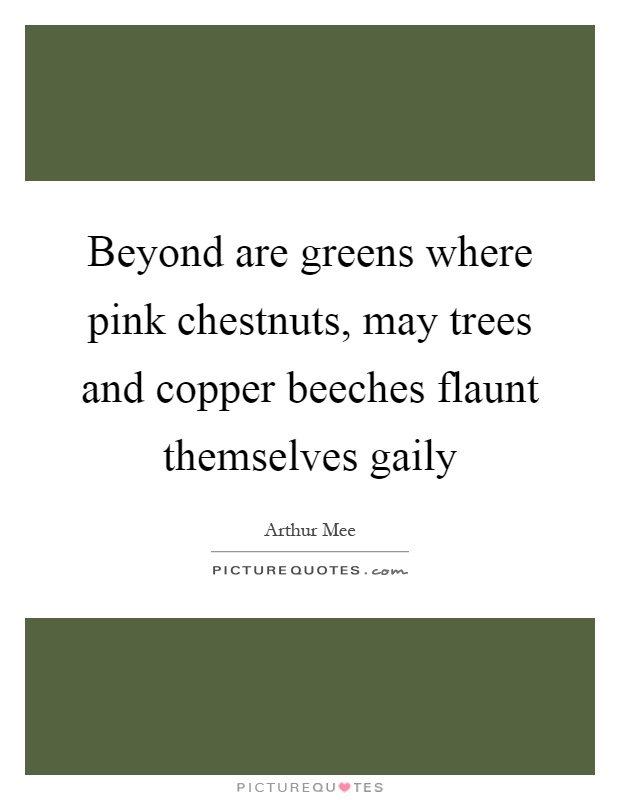 Beyond are greens where pink chestnuts, may trees and copper beeches flaunt themselves gaily Picture Quote #1