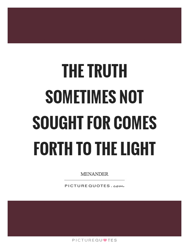 The truth sometimes not sought for comes forth to the light Picture Quote #1