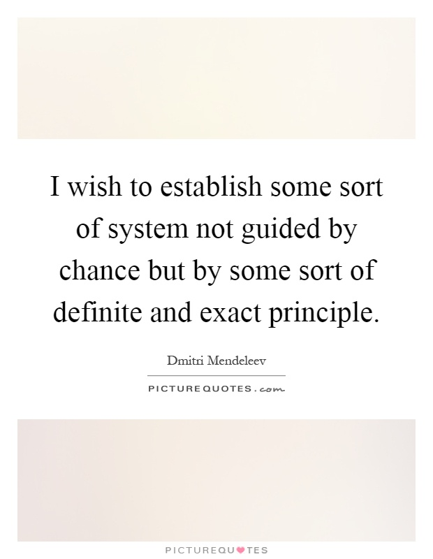 I wish to establish some sort of system not guided by chance but by some sort of definite and exact principle Picture Quote #1