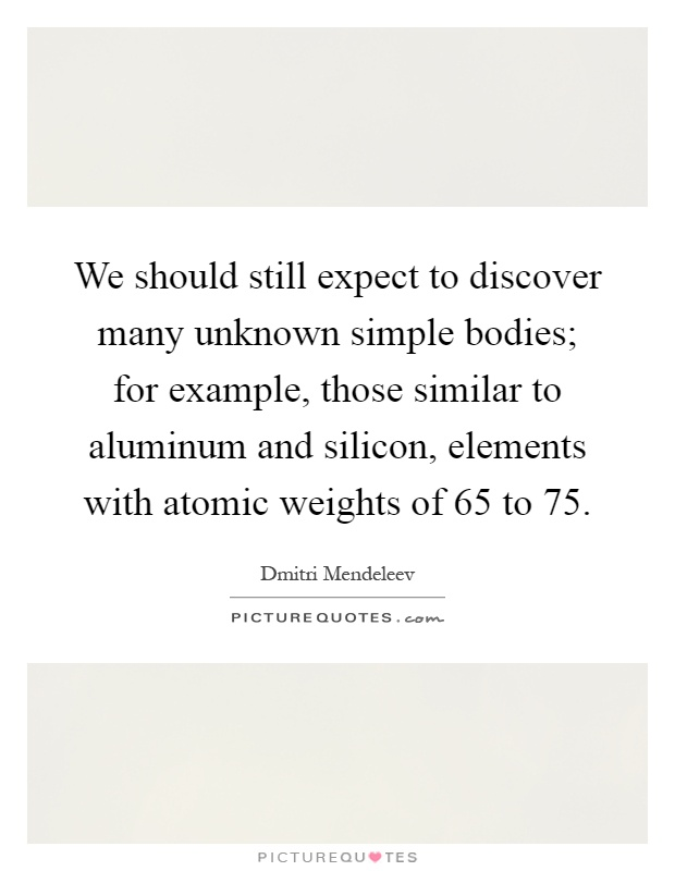 We should still expect to discover many unknown simple bodies; for example, those similar to aluminum and silicon, elements with atomic weights of 65 to 75 Picture Quote #1