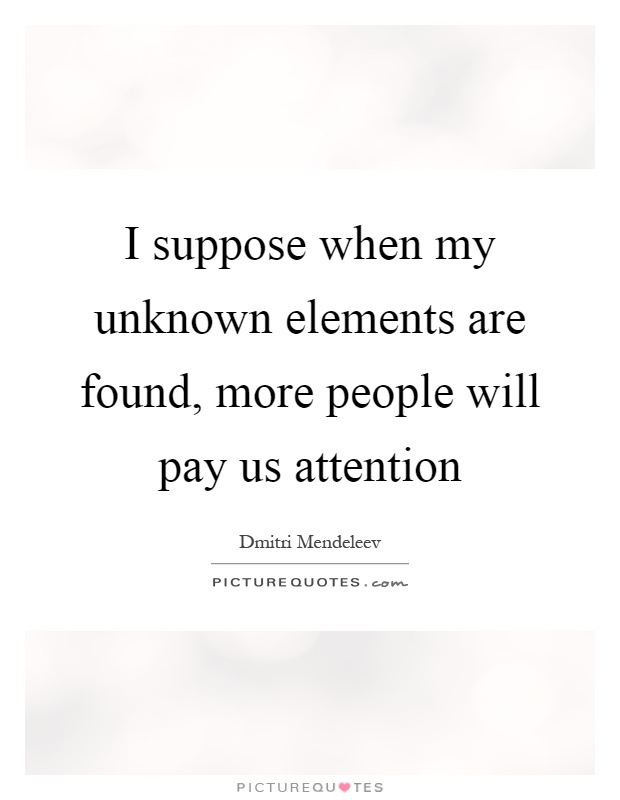 I suppose when my unknown elements are found, more people will pay us attention Picture Quote #1
