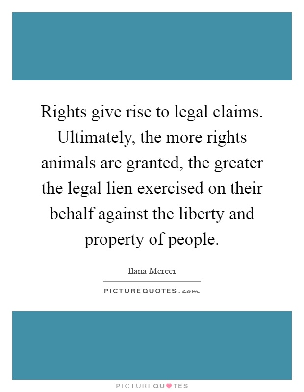 Rights give rise to legal claims. Ultimately, the more rights animals are granted, the greater the legal lien exercised on their behalf against the liberty and property of people Picture Quote #1