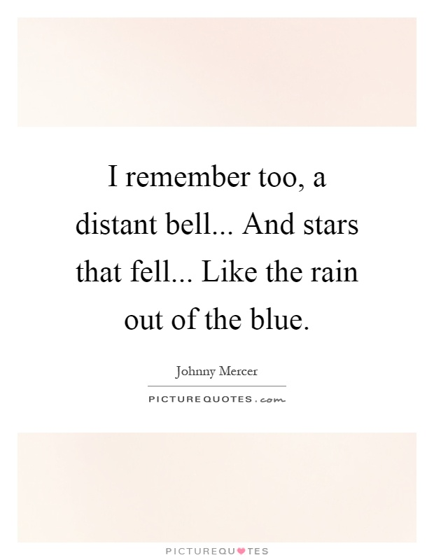 I remember too, a distant bell... And stars that fell... Like the rain out of the blue Picture Quote #1
