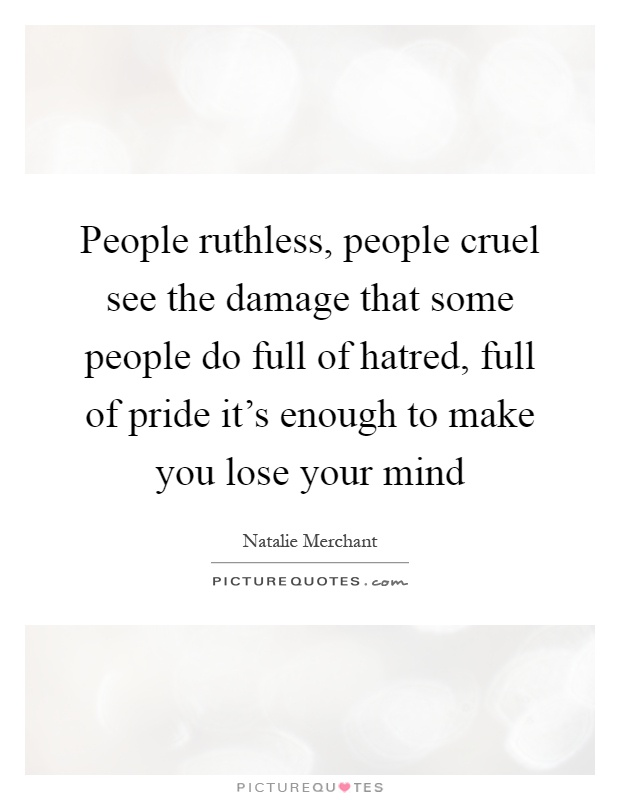 People ruthless, people cruel see the damage that some people do full of hatred, full of pride it's enough to make you lose your mind Picture Quote #1