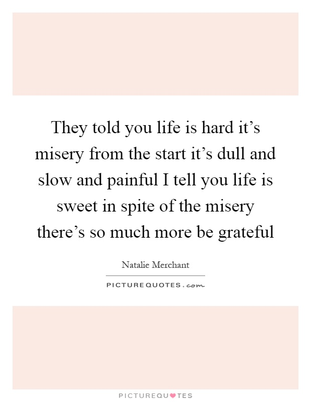 They told you life is hard it's misery from the start it's dull and slow and painful I tell you life is sweet in spite of the misery there's so much more be grateful Picture Quote #1