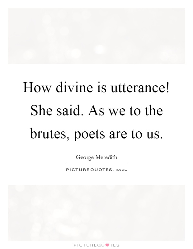 How divine is utterance! She said. As we to the brutes, poets are to us Picture Quote #1
