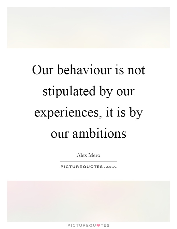 Our behaviour is not stipulated by our experiences, it is by our ambitions Picture Quote #1