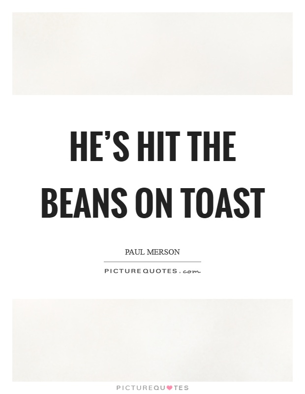 He's hit the beans on toast Picture Quote #1