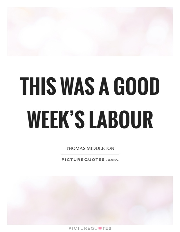 This was a good week's labour Picture Quote #1