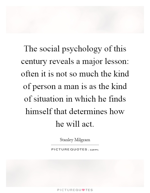 The social psychology of this century reveals a major lesson: often it is not so much the kind of person a man is as the kind of situation in which he finds himself that determines how he will act Picture Quote #1