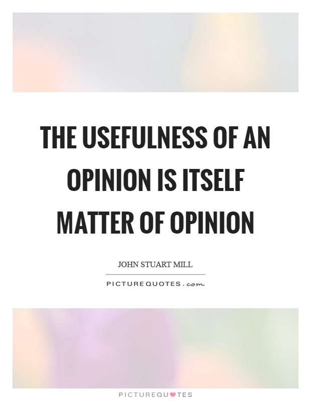The usefulness of an opinion is itself matter of opinion Picture Quote #1