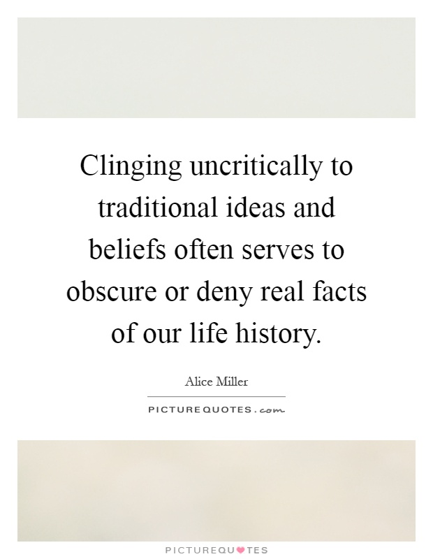 Clinging uncritically to traditional ideas and beliefs often serves to obscure or deny real facts of our life history Picture Quote #1