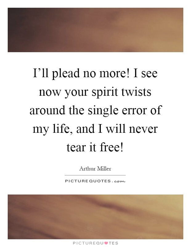 I'll plead no more! I see now your spirit twists around the single error of my life, and I will never tear it free! Picture Quote #1
