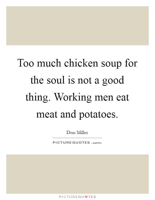 Too much chicken soup for the soul is not a good thing. Working men eat meat and potatoes Picture Quote #1